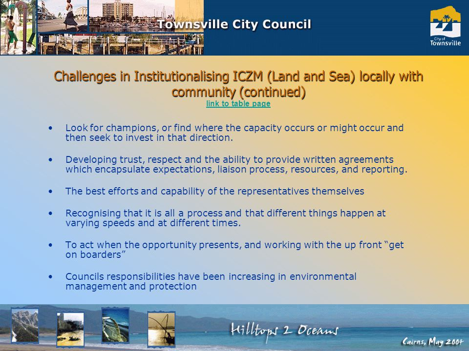 Challenges in Institutionalising ICZM (Land and Sea) locally with community (continued) Challenges in Institutionalising ICZM (Land and Sea) locally with community (continued) link to table page link to table page Look for champions, or find where the capacity occurs or might occur and then seek to invest in that direction.