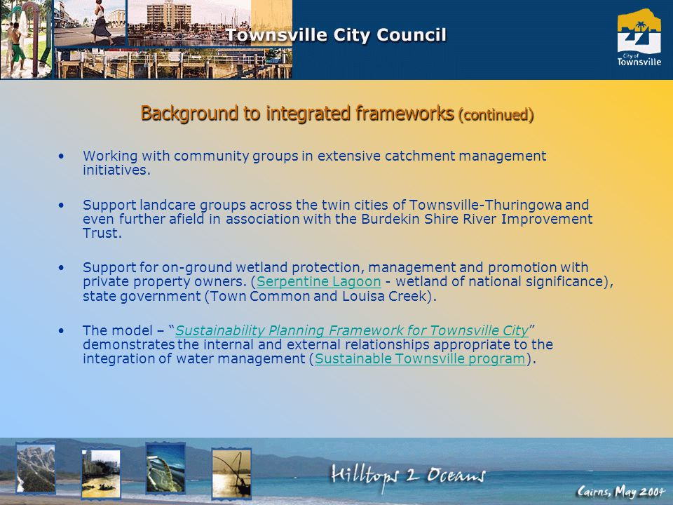 Background to integrated frameworks (continued) Environment officers have been working with Councils water management and drainage engineering business units; Leading edge of environmental care & management; Transforming cultures in both environment and engineering fields to: –reflect the natural water cycle, –develop understanding of each others socio-economic and business needs, (especially cost effective maintenance and access to waterways) –integrate management process via stormwater/drainage/water management plans (eg: USQMP) and projects (NHT Clean Seas/USI) Including complimentary development of significant partnerships with: – Conservation Volunteers Australia for delivering community waterway education and; – local Landcare groups for revegetation and riparian management.
