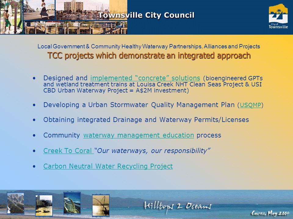 TCC projects which demonstrate an integrated approach Designed and implemented concrete solutions (bioengineered GPTs and wetland treatment trains at Louisa Creek NHT Clean Seas Project & USI CBD Urban Waterway Project = A$2M investment)implemented concrete solutions Developing a Urban Stormwater Quality Management Plan (USQMP)USQMP Obtaining integrated Drainage and Waterway Permits/Licenses Community waterway management education processwaterway management education Creek To Coral Our waterways, our responsibility Creek To Coral Carbon Neutral Water Recycling Project Local Government & Community Healthy Waterway Partnerships, Alliances and Projects