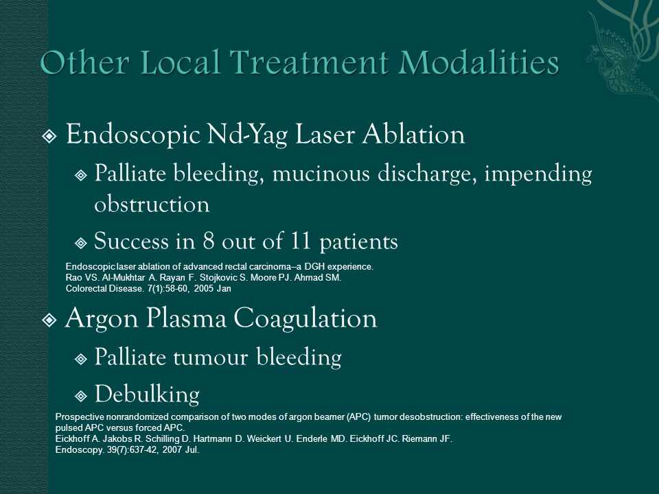 Other Local Treatment Modalities Endoscopic Nd-Yag Laser Ablation Palliate bleeding, mucinous discharge, impending obstruction Success in 8 out of 11 patients Argon Plasma Coagulation Palliate tumour bleeding Debulking Endoscopic laser ablation of advanced rectal carcinoma--a DGH experience.