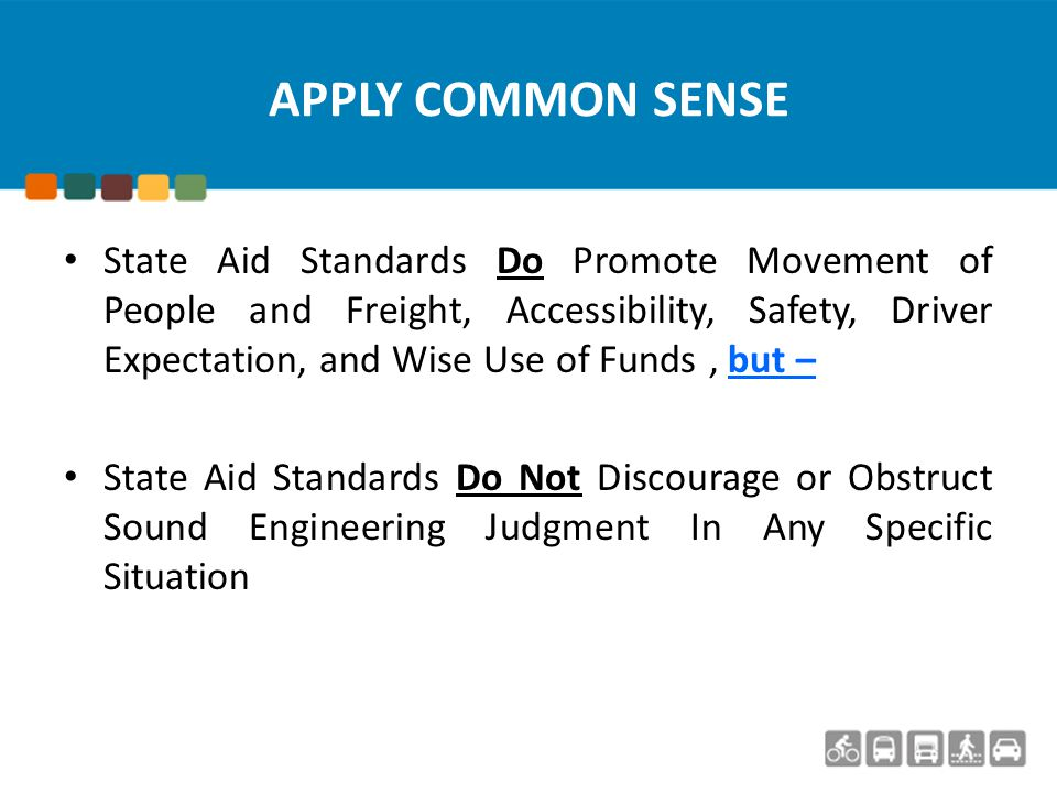APPLY COMMON SENSE State Aid Standards Do Promote Movement of People and Freight, Accessibility, Safety, Driver Expectation, and Wise Use of Funds, but – State Aid Standards Do Not Discourage or Obstruct Sound Engineering Judgment In Any Specific Situation