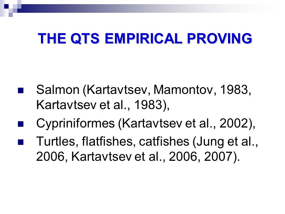 THE QTSEMPIRICAL PROVING THE QTS EMPIRICAL PROVING Salmon (Kartavtsev, Mamontov, 1983, Kartavtsev et al., 1983), Cypriniformes (Kartavtsev et al., 2002), Turtles, flatfishes, catfishes (Jung et al., 2006, Kartavtsev et al., 2006, 2007).