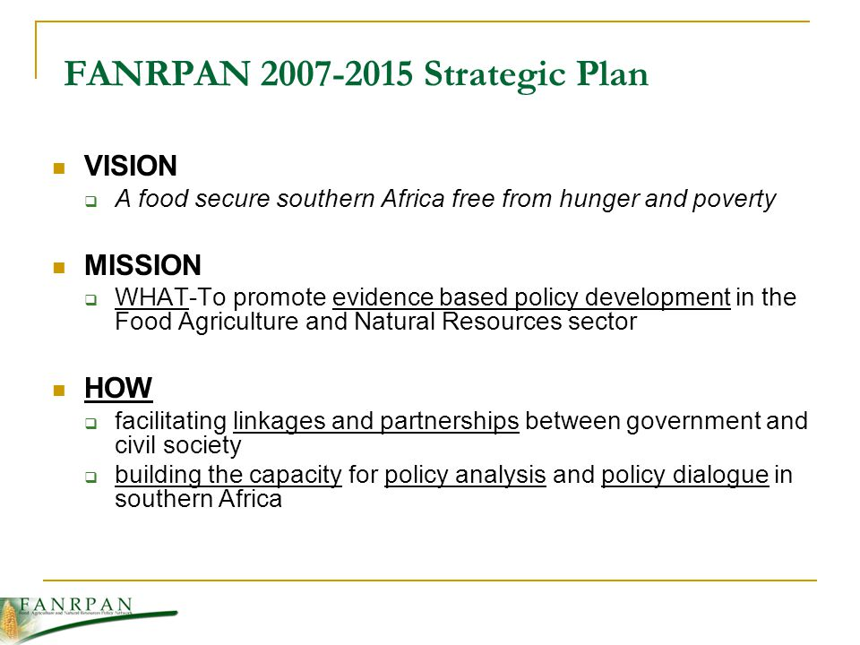 FANRPAN 2007-2015 Strategic Plan VISION A food secure southern Africa free from hunger and poverty MISSION WHAT-To promote evidence based policy development in the Food Agriculture and Natural Resources sector HOW facilitating linkages and partnerships between government and civil society building the capacity for policy analysis and policy dialogue in southern Africa