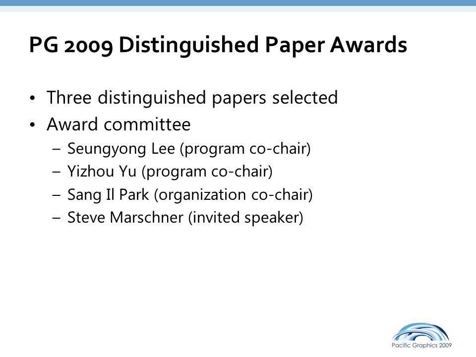 PG 2009 Distinguished Paper Awards Three distinguished papers selected Award committee –Seungyong Lee (program co-chair) –Yizhou Yu (program co-chair) –Sang Il Park (organization co-chair) –Steve Marschner (invited speaker) Selection process –15 candidate papers based on review scores –Discussion on the candidate papers in the committee –Recommendations from session chairs