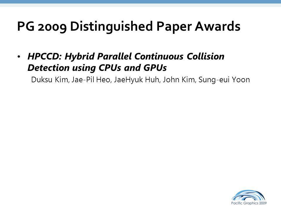 PG 2009 Distinguished Paper Awards HPCCD: Hybrid Parallel Continuous Collision Detection using CPUs and GPUs Duksu Kim, Jae-Pil Heo, JaeHyuk Huh, John Kim, Sung-eui Yoon The Dual-microfacet Model for Capturing Thin Transparent Slabs Qiang Dai, Jiaping Wang, Yiming Liu, John Snyder, Enhua Wu, Baining Guo