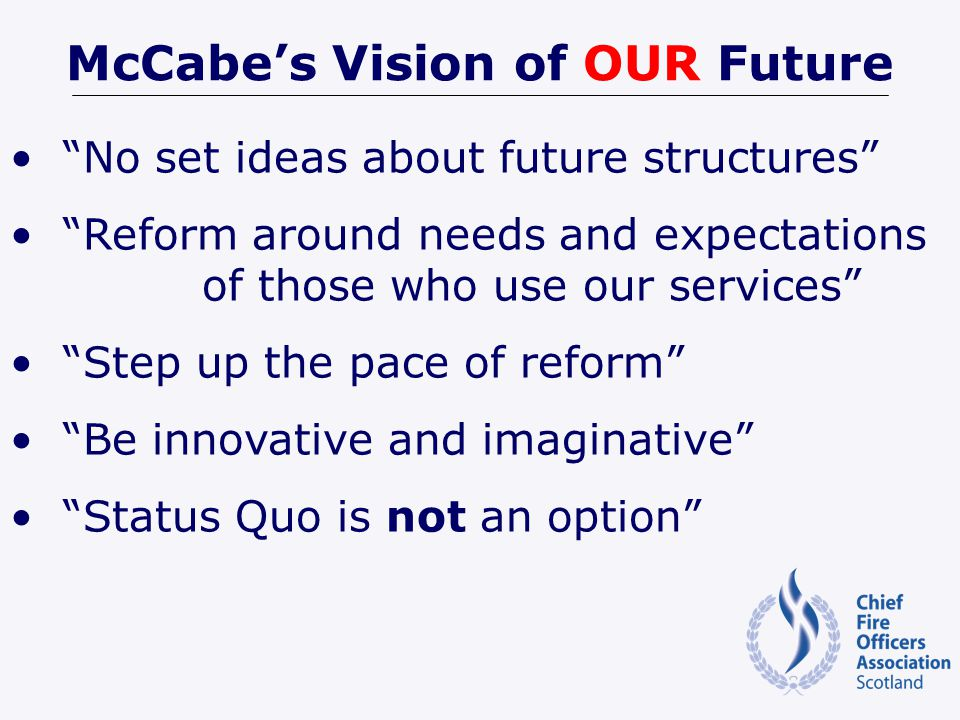 McCabes Vision of OUR Future No set ideas about future structures Reform around needs and expectations of those who use our services Step up the pace of reform Be innovative and imaginative Status Quo is not an option