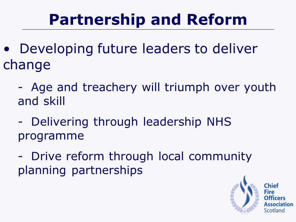 Partnership and Reform Developing future leaders to deliver change - Age and treachery will triumph over youth and skill - Delivering through leadership NHS programme - Drive reform through local community planning partnerships