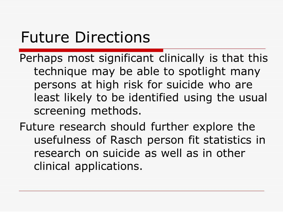 Future Directions Perhaps most significant clinically is that this technique may be able to spotlight many persons at high risk for suicide who are least likely to be identified using the usual screening methods.