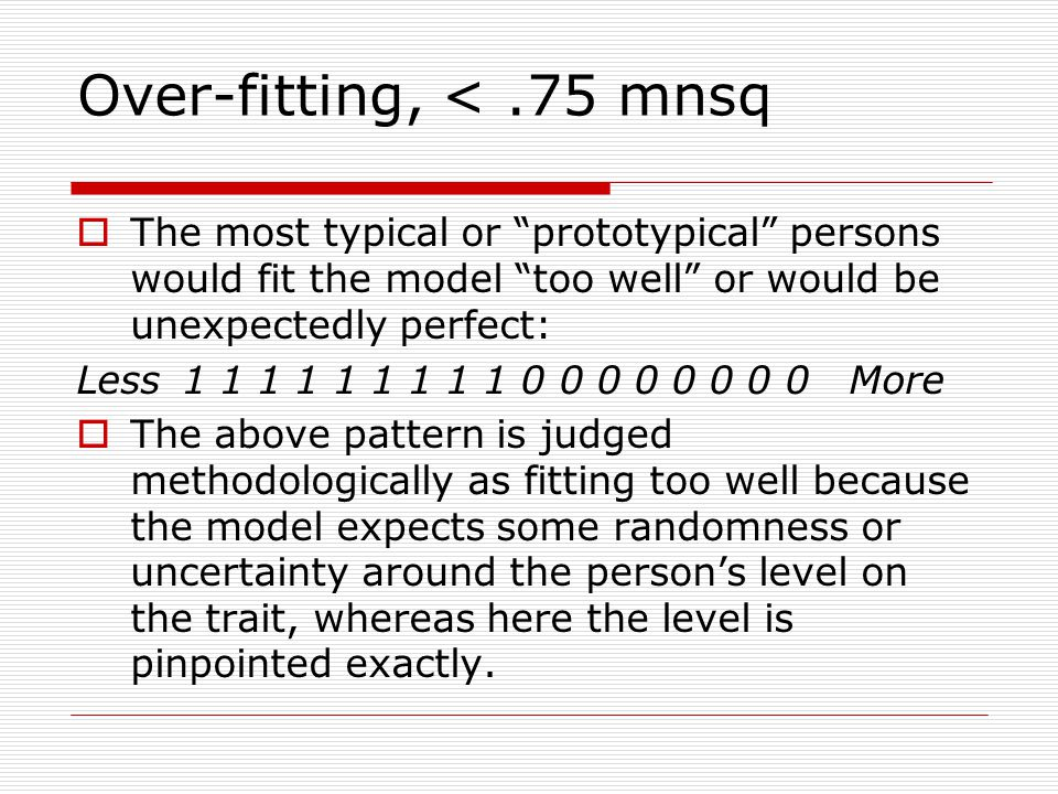 Over-fitting, <.75 mnsq The most typical or prototypical persons would fit the model too well or would be unexpectedly perfect: Less1 1 1 1 1 1 1 1 1 0 0 0 0 0 0 0 0 More The above pattern is judged methodologically as fitting too well because the model expects some randomness or uncertainty around the persons level on the trait, whereas here the level is pinpointed exactly.