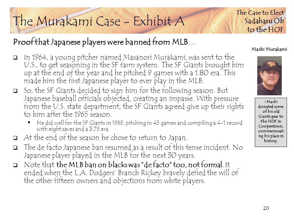 The Case to Elect Sadaharu Oh to the HOF 20 Proof that Japanese players were banned from MLB… In 1964, a young pitcher named Masanori Murakami, was sent to the U.S., to get seasoning in the SF farm system.
