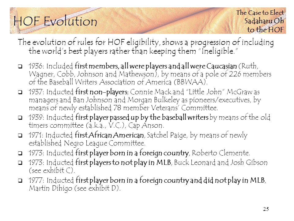The Case to Elect Sadaharu Oh to the HOF 25 The evolution of rules for HOF eligibility, shows a progression of including the worlds best players rather than keeping them Ineligible.