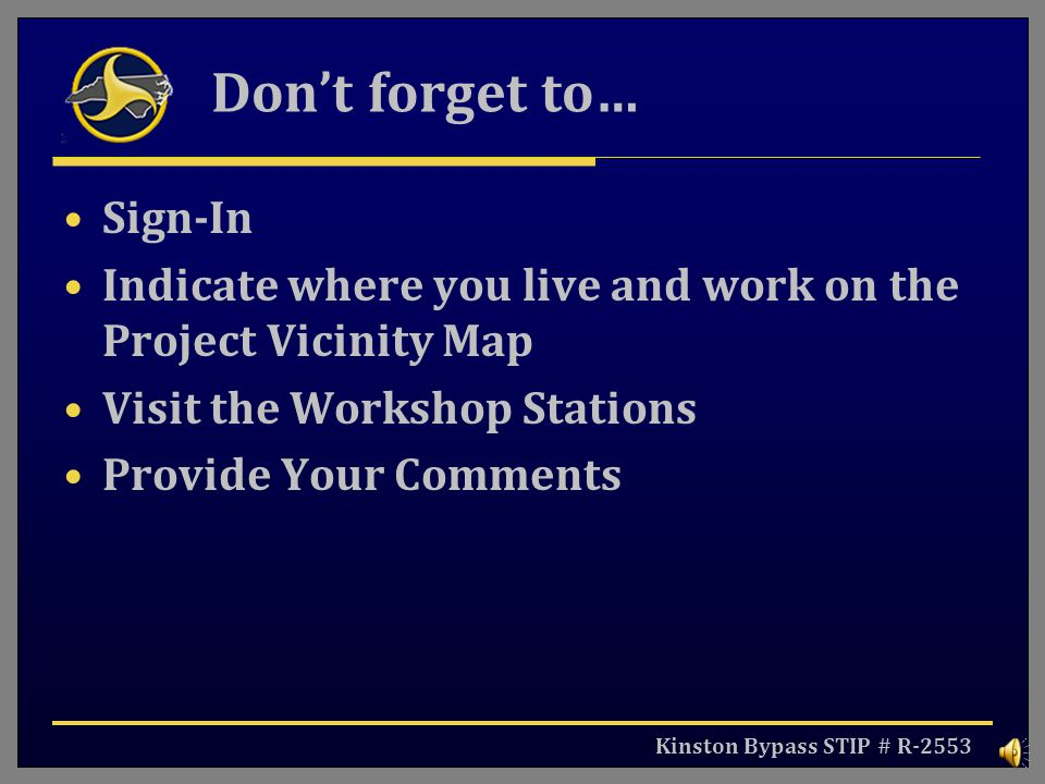 Kinston Bypass STIP # R-2553 Dont forget to… Sign-In Indicate where you live and work on the Project Vicinity Map Visit the Workshop Stations Provide Your Comments