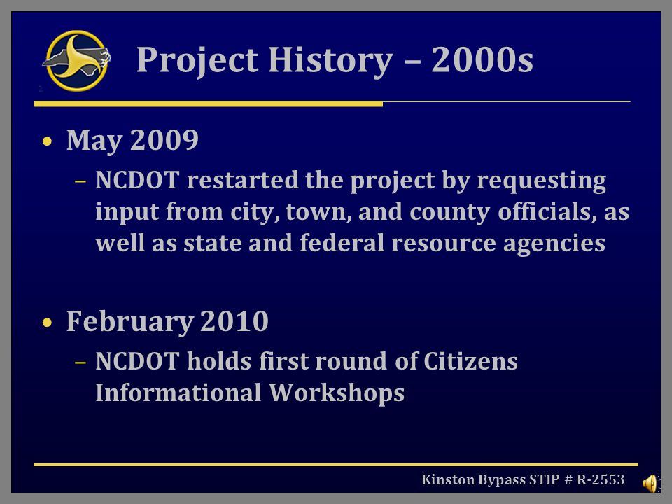 Kinston Bypass STIP # R-2553 Project History – 2000s May 2009 –NCDOT restarted the project by requesting input from city, town, and county officials, as well as state and federal resource agencies February 2010 –NCDOT holds first round of Citizens Informational Workshops