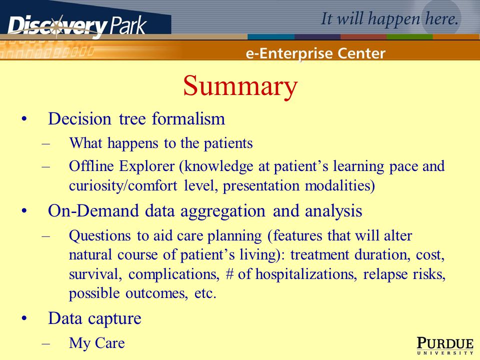 Summary Decision tree formalism –What happens to the patients –Offline Explorer (knowledge at patients learning pace and curiosity/comfort level, presentation modalities) On-Demand data aggregation and analysis –Questions to aid care planning (features that will alter natural course of patients living): treatment duration, cost, survival, complications, # of hospitalizations, relapse risks, possible outcomes, etc.