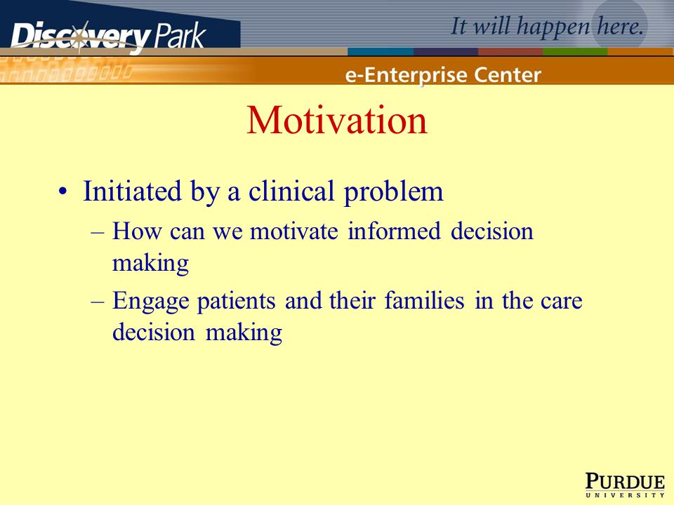 Motivation Initiated by a clinical problem –How can we motivate informed decision making –Engage patients and their families in the care decision maki
