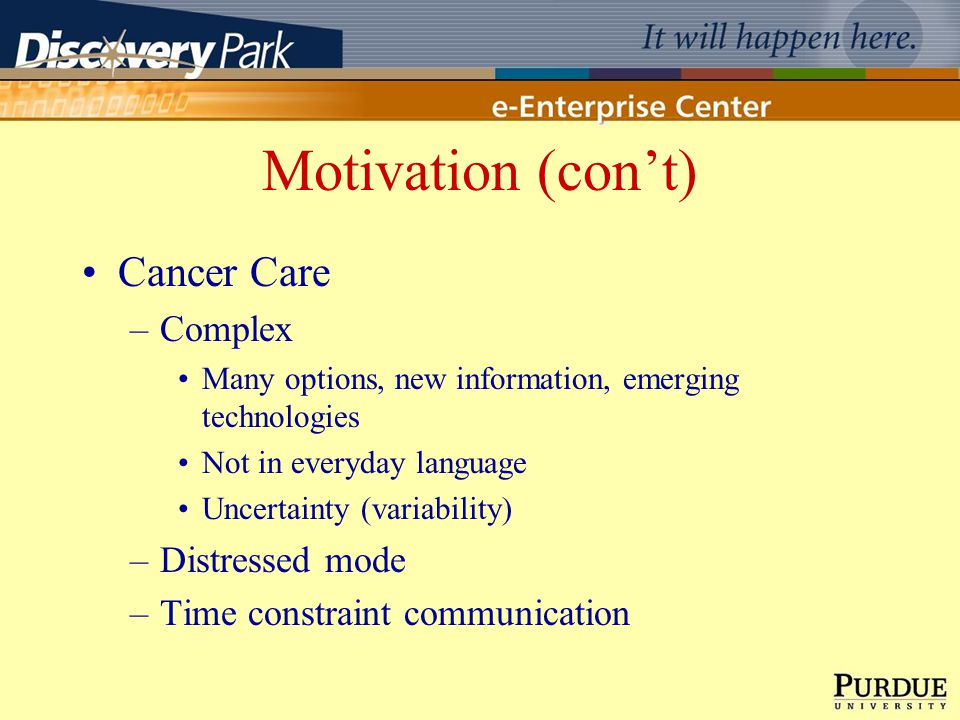 Motivation (cont) Cancer Care –Complex Many options, new information, emerging technologies Not in everyday language Uncertainty (variability) –Distre