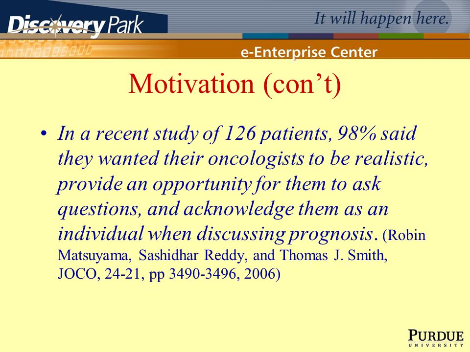Motivation (cont) In a recent study of 126 patients, 98% said they wanted their oncologists to be realistic, provide an opportunity for them to ask questions, and acknowledge them as an individual when discussing prognosis.