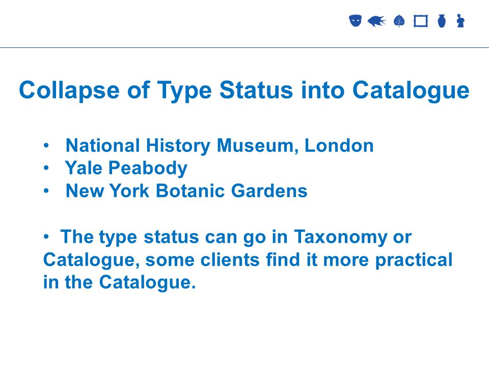 Collections Management Collapse of Type Status into Catalogue National History Museum, London Yale Peabody New York Botanic Gardens The type status can go in Taxonomy or Catalogue, some clients find it more practical in the Catalogue.