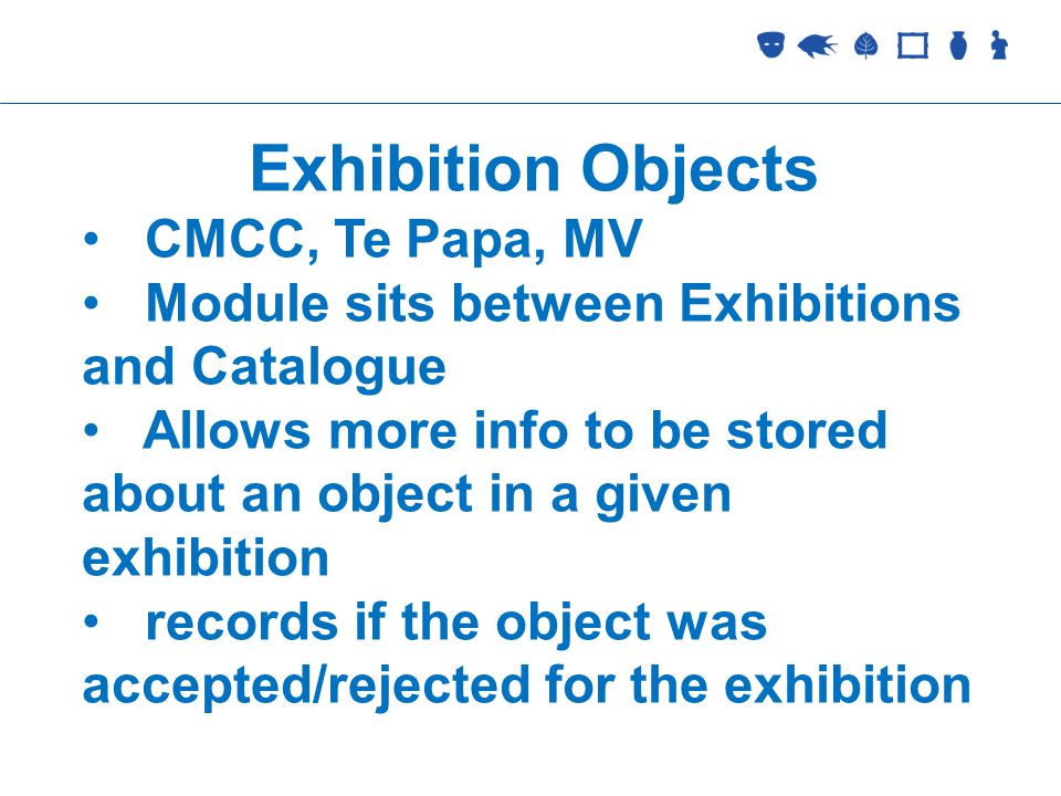 Collections Management Exhibition Objects CMCC, Te Papa, MV Module sits between Exhibitions and Catalogue Allows more info to be stored about an object in a given exhibition records if the object was accepted/rejected for the exhibition