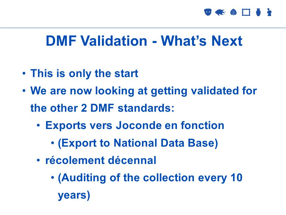Collections Management 2 September 2005 DMF Validation - Whats Next This is only the start We are now looking at getting validated for the other 2 DMF standards: Exports vers Joconde en fonction (Export to National Data Base) récolement décennal (Auditing of the collection every 10 years)