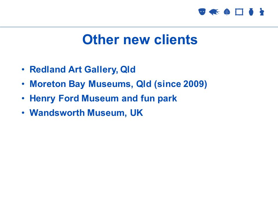 Collections Management Other new clients Redland Art Gallery, Qld Moreton Bay Museums, Qld (since 2009) Henry Ford Museum and fun park Wandsworth Museum, UK
