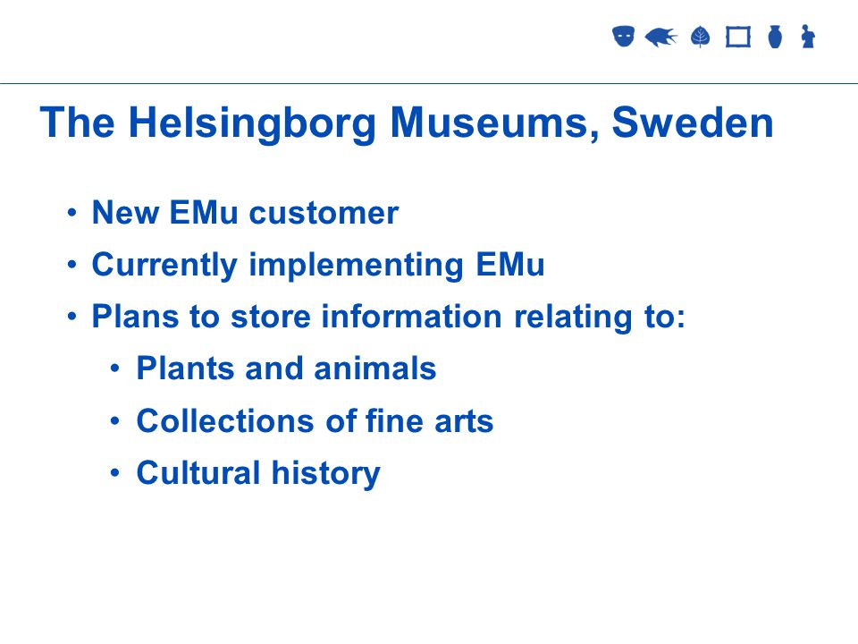 Collections Management 2 September 2005 The Helsingborg Museums, Sweden New EMu customer Currently implementing EMu Plans to store information relating to: Plants and animals Collections of fine arts Cultural history
