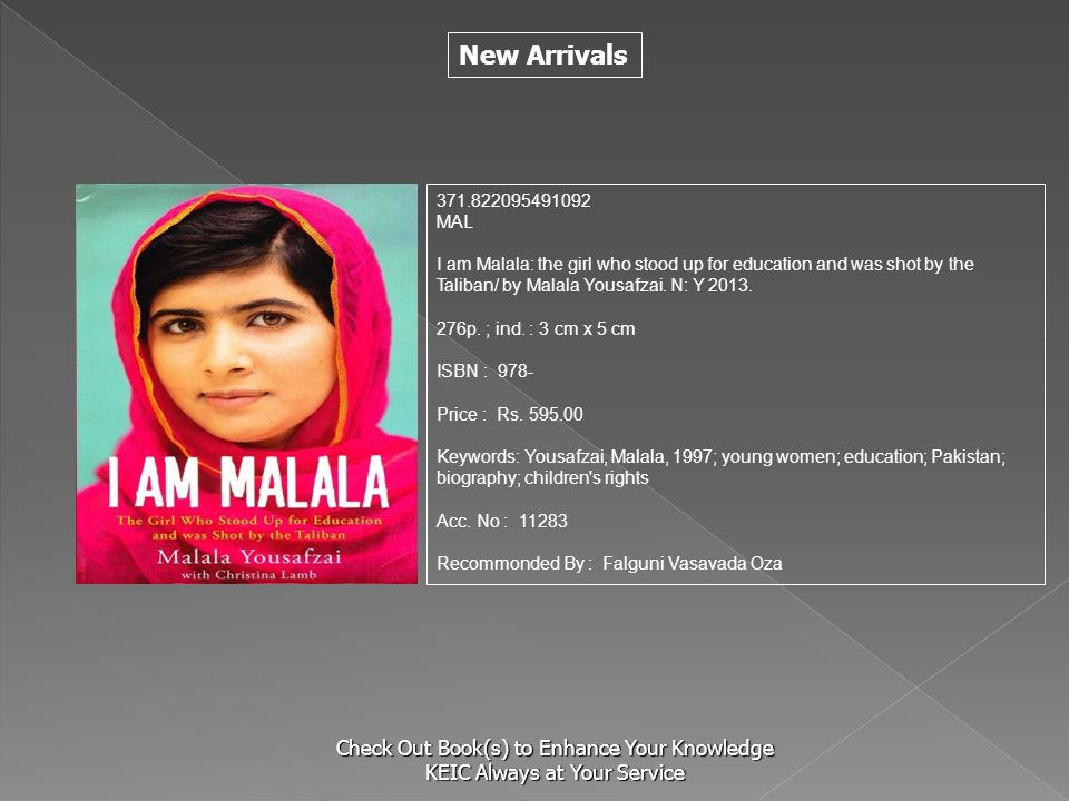 New Arrivals Check Out Book(s) to Enhance Your Knowledge KEIC Always at Your Service 371.822095491092 MAL I am Malala: the girl who stood up for education and was shot by the Taliban/ by Malala Yousafzai.