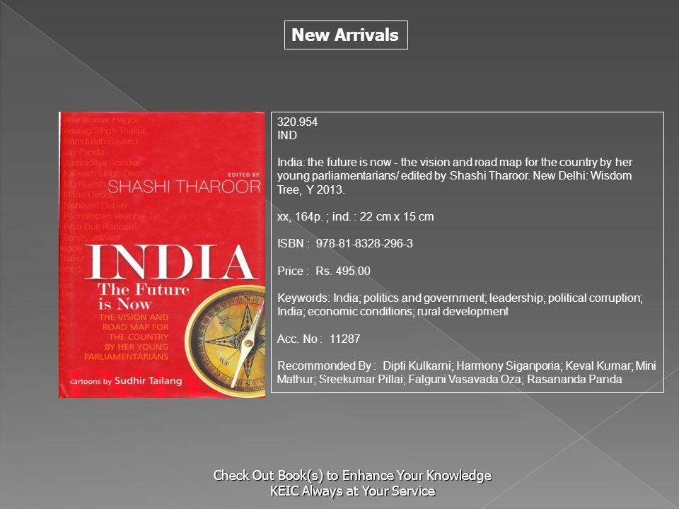 New Arrivals Check Out Book(s) to Enhance Your Knowledge KEIC Always at Your Service 320.954 IND India: the future is now - the vision and road map for the country by her young parliamentarians/ edited by Shashi Tharoor.