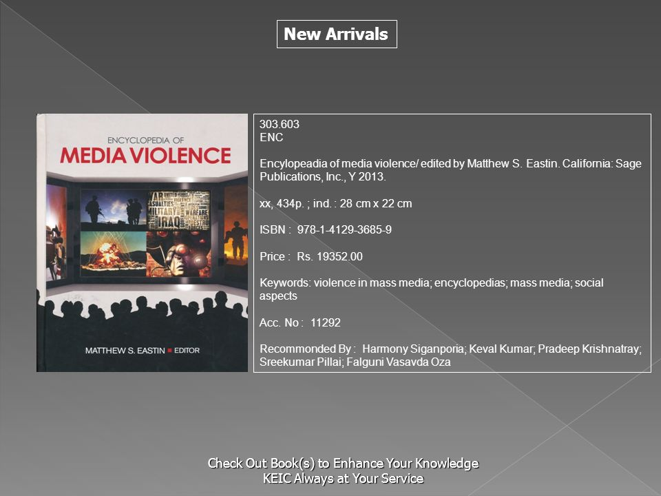 New Arrivals Check Out Book(s) to Enhance Your Knowledge KEIC Always at Your Service 303.603 ENC Encylopeadia of media violence/ edited by Matthew S.