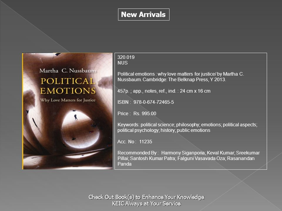 New Arrivals Check Out Book(s) to Enhance Your Knowledge KEIC Always at Your Service 320.019 NUS Political emotions : why love matters for justice/ by Martha C.