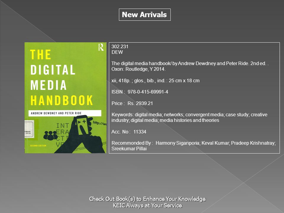 New Arrivals Check Out Book(s) to Enhance Your Knowledge KEIC Always at Your Service 302.231 DEW The digital media handbook/ by Andrew Dewdney and Peter Ride.