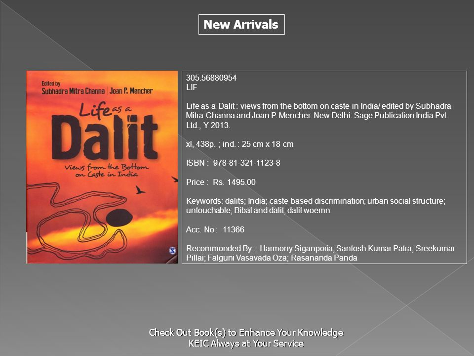 New Arrivals Check Out Book(s) to Enhance Your Knowledge KEIC Always at Your Service 305.56880954 LIF Life as a Dalit : views from the bottom on caste in India/ edited by Subhadra Mitra Channa and Joan P.