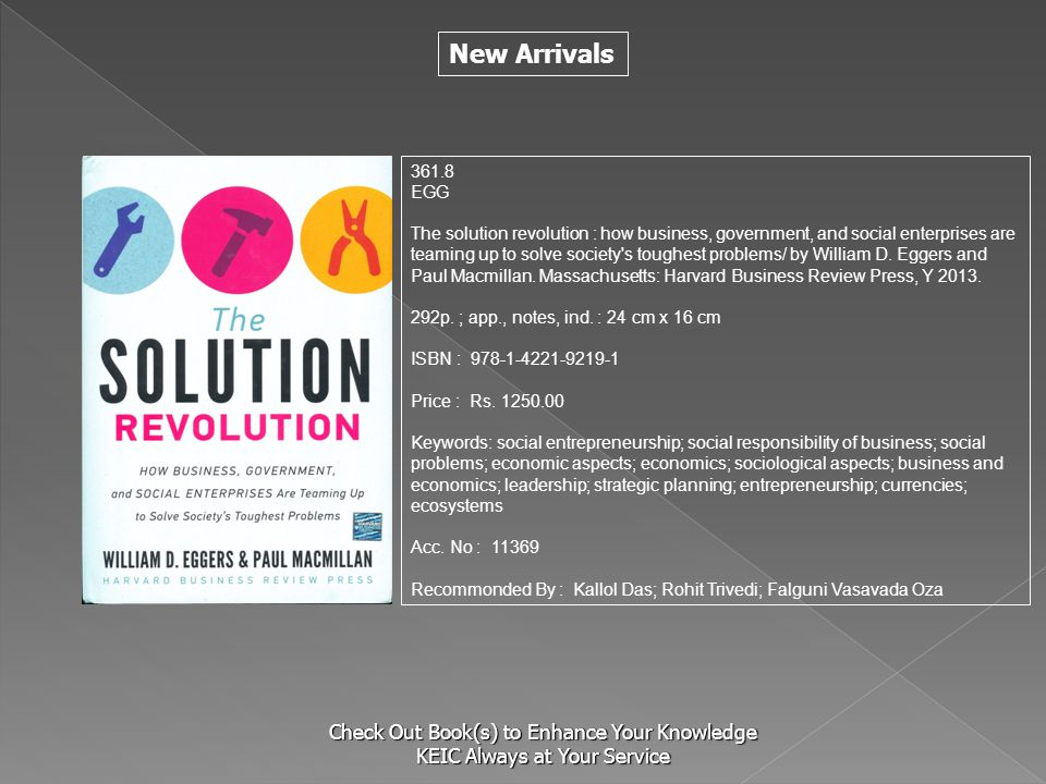 New Arrivals Check Out Book(s) to Enhance Your Knowledge KEIC Always at Your Service 361.8 EGG The solution revolution : how business, government, and social enterprises are teaming up to solve society s toughest problems/ by William D.