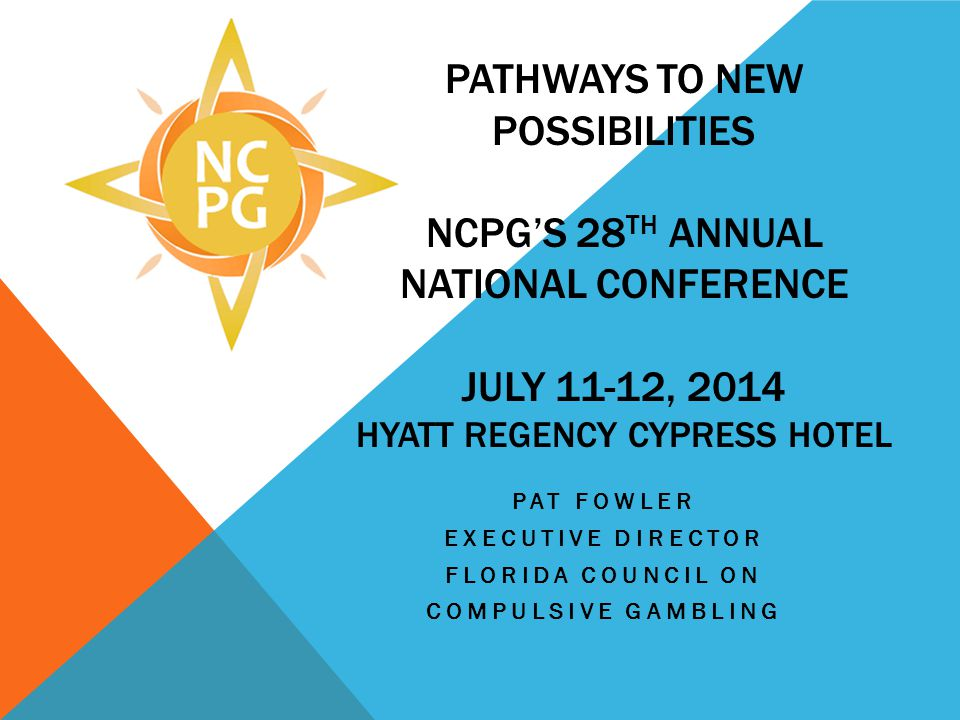 PATHWAYS TO NEW POSSIBILITIES NCPGS 28 TH ANNUAL NATIONAL CONFERENCE JULY 11-12, 2014 HYATT REGENCY CYPRESS HOTEL PAT FOWLER EXECUTIVE DIRECTOR FLORID