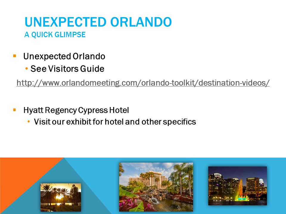 UNEXPECTED ORLANDO A QUICK GLIMPSE Unexpected Orlando See Visitors Guide http://www.orlandomeeting.com/orlando-toolkit/destination-videos/ Hyatt Regen