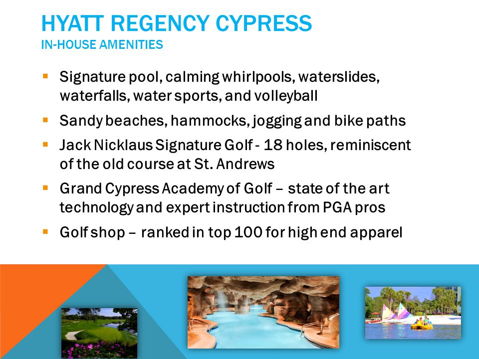 HYATT REGENCY CYPRESS IN-HOUSE AMENITIES Signature pool, calming whirlpools, waterslides, waterfalls, water sports, and volleyball Sandy beaches, hamm