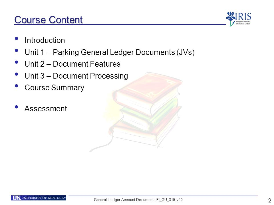 General Ledger Account Documents FI_GU_310 v10 3 Learning Objectives At the end of this course you should be able to: Explain the general ledger document parking process Create parked general ledger documents (JVs) Know how to display a parked document Know how to display a posted document View and change an FI document