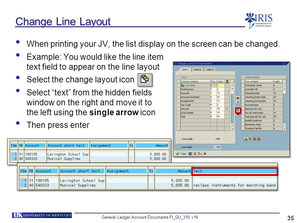 General Ledger Account Documents FI_GU_310 v10 35 Change Line Layout When printing your JV, the list display on the screen can be changed. Example: Yo