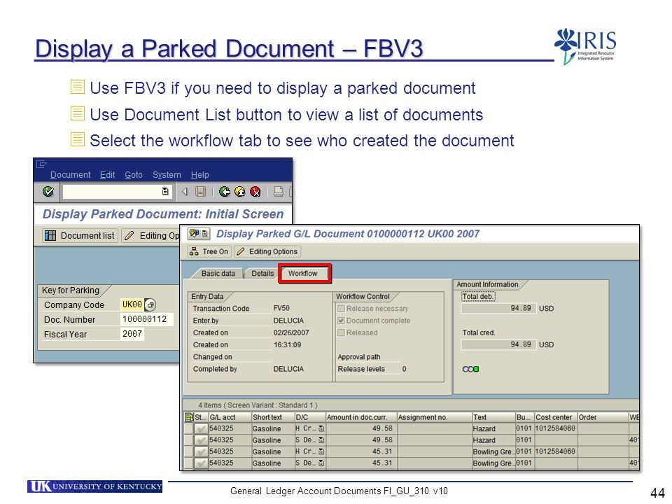 General Ledger Account Documents FI_GU_310 v10 44 Display a Parked Document – FBV3 Use FBV3 if you need to display a parked document Use Document List