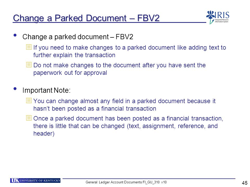 General Ledger Account Documents FI_GU_310 v10 45 Change a Parked Document – FBV2 Change a parked document – FBV2 If you need to make changes to a par