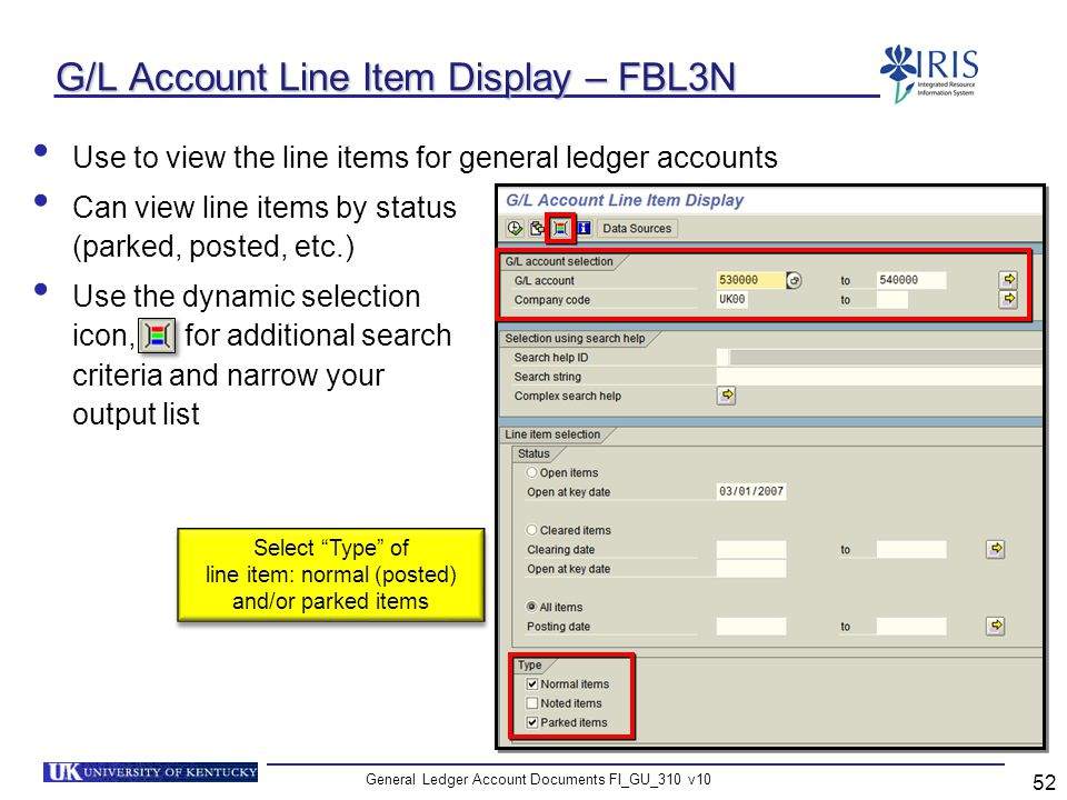 General Ledger Account Documents FI_GU_310 v10 52 G/L Account Line Item Display – FBL3N Use to view the line items for general ledger accounts Can vie