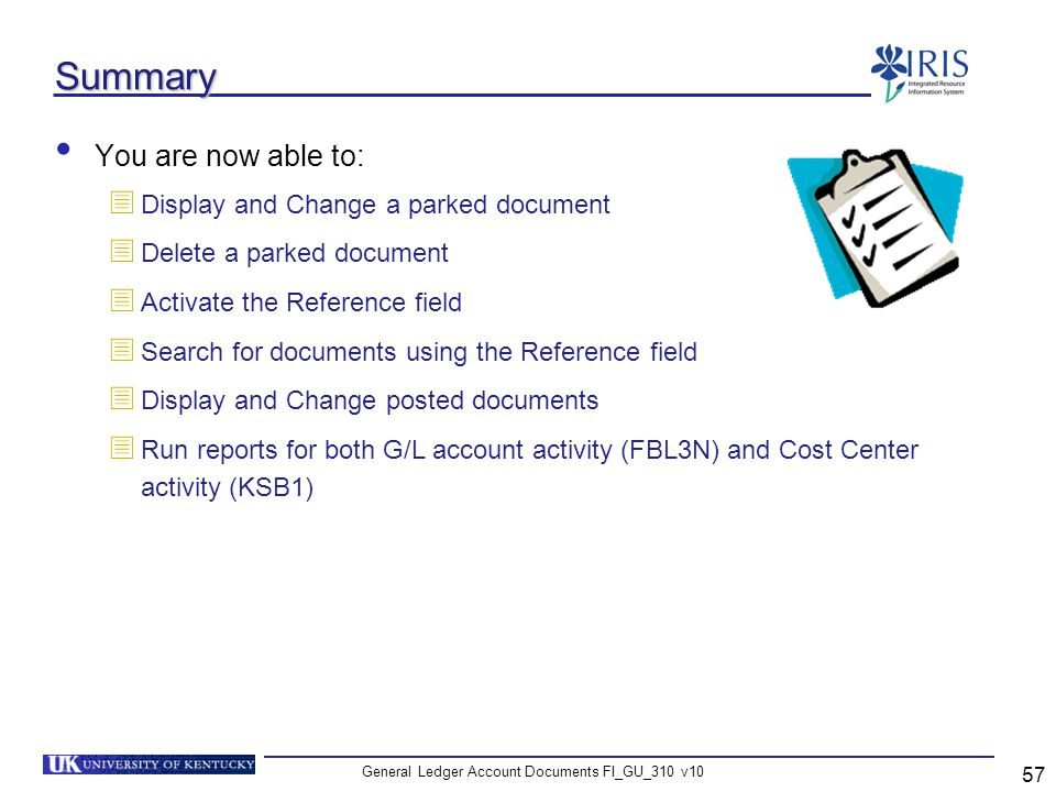 General Ledger Account Documents FI_GU_310 v10 57 Summary You are now able to: Display and Change a parked document Delete a parked document Activate