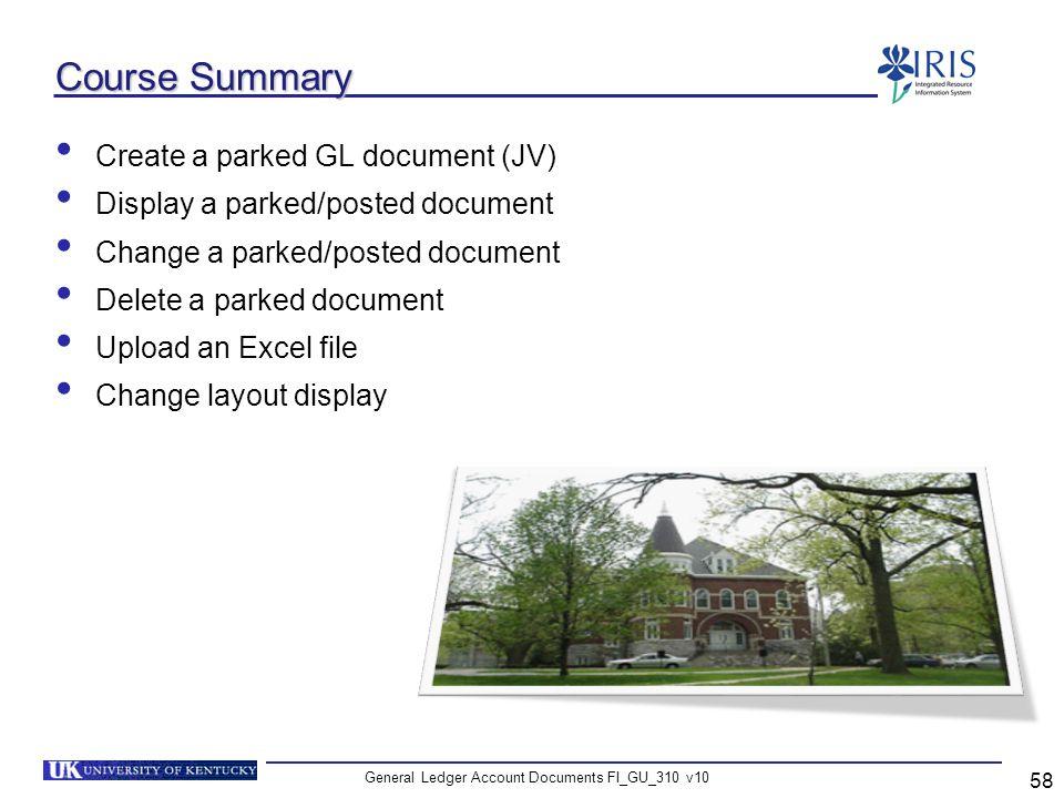 General Ledger Account Documents FI_GU_310 v10 58 Course Summary Create a parked GL document (JV) Display a parked/posted document Change a parked/pos