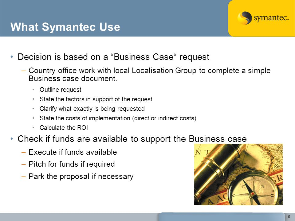 What Symantec Use Decision is based on a Business Case request –Country office work with local Localisation Group to complete a simple Business case d