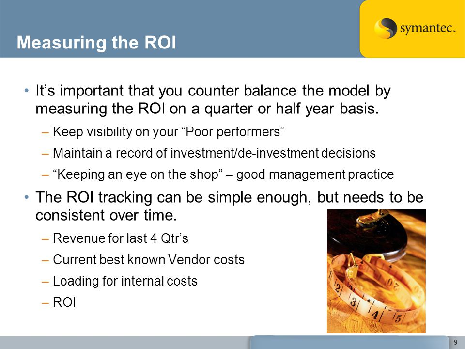 Measuring the ROI Its important that you counter balance the model by measuring the ROI on a quarter or half year basis. –Keep visibility on your Poor