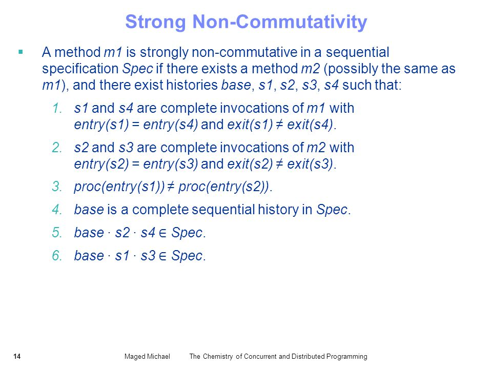 14Maged Michael The Chemistry of Concurrent and Distributed Programming Strong Non-Commutativity A method m1 is strongly non-commutative in a sequential specification Spec if there exists a method m2 (possibly the same as m1), and there exist histories base, s1, s2, s3, s4 such that: 1.s1 and s4 are complete invocations of m1 with entry(s1) = entry(s4) and exit(s1) exit(s4).