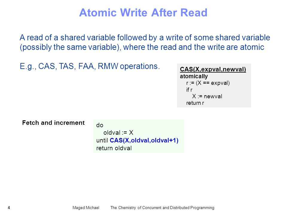 4Maged Michael The Chemistry of Concurrent and Distributed Programming Atomic Write After Read A read of a shared variable followed by a write of some shared variable (possibly the same variable), where the read and the write are atomic CAS(X,expval,newval) atomically r := (X == expval) if r X := newval return r do oldval := X until CAS(X,oldval,oldval+1) return oldval Fetch and increment E.g., CAS, TAS, FAA, RMW operations.