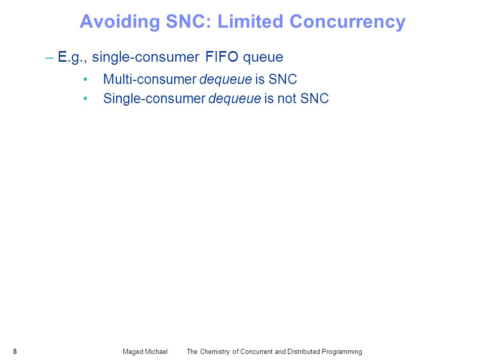 8Maged Michael The Chemistry of Concurrent and Distributed Programming Avoiding SNC: Limited Concurrency –E.g., single-consumer FIFO queue Multi-consumer dequeue is SNC Single-consumer dequeue is not SNC