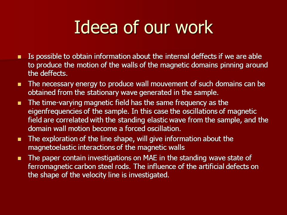 Ideea of our work Is possible to obtain information about the internal deffects if we are able to produce the motion of the walls of the magnetic domains pinning around the deffects.