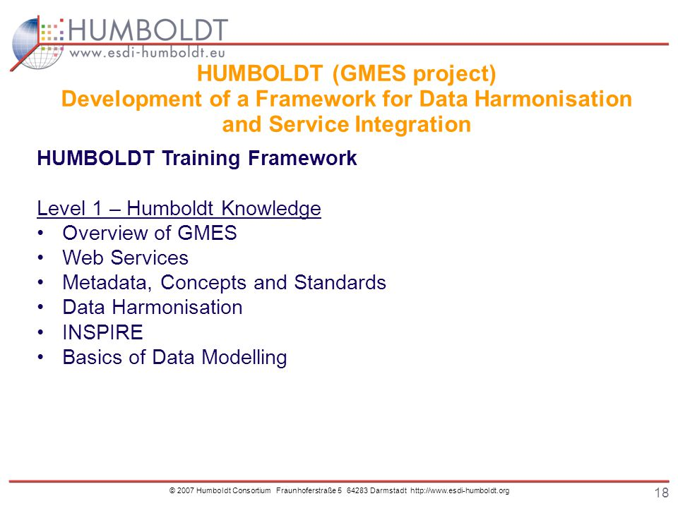 18 © 2007 Humboldt Consortium Fraunhoferstraße 5 64283 Darmstadt http://www.esdi-humboldt.org HUMBOLDT (GMES project) Development of a Framework for Data Harmonisation and Service Integration HUMBOLDT Training Framework Level 1 – Humboldt Knowledge Overview of GMES Web Services Metadata, Concepts and Standards Data Harmonisation INSPIRE Basics of Data Modelling
